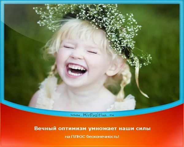 Смотрите на все с оптимизмом и юмором. И пусть улыбка, положительные эмоции и хорошее настроение будут всегда вашими спутниками.